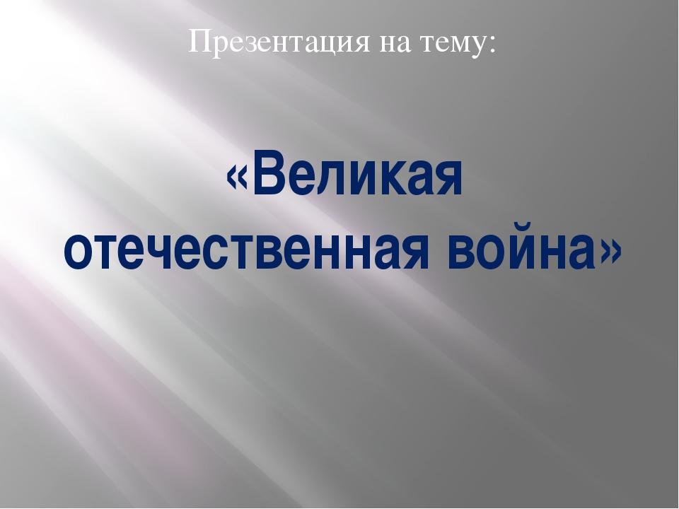 «Великая отечественная война» Презентация на тему: