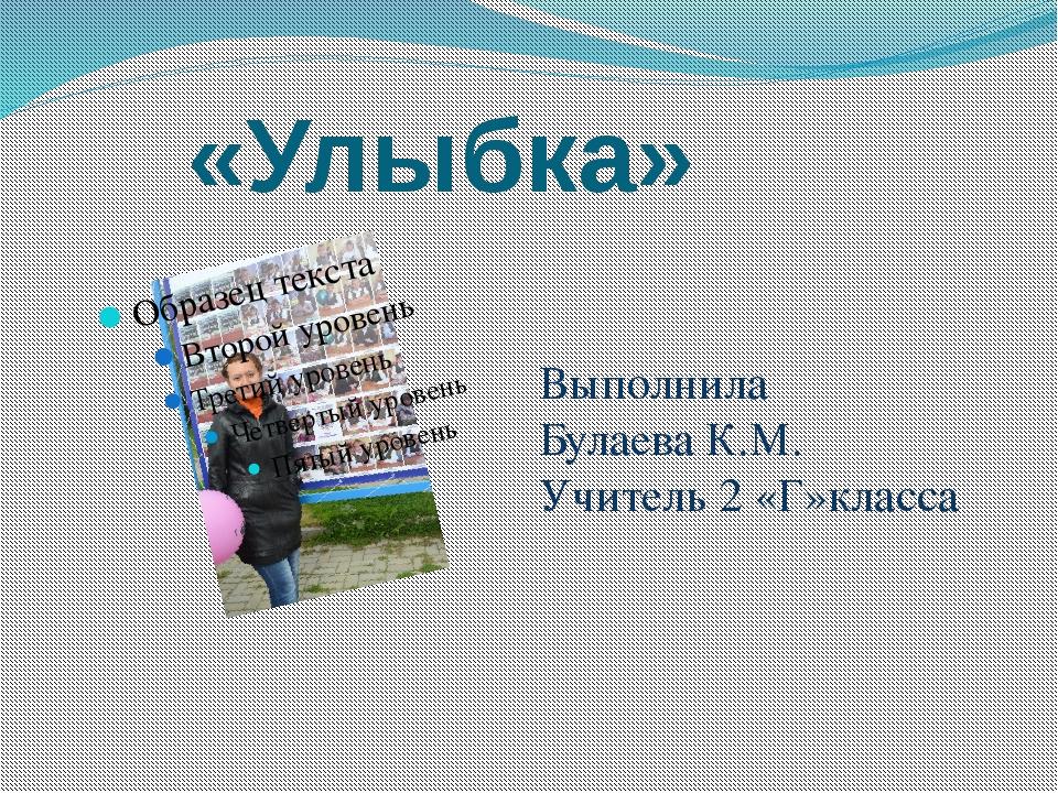 «Улыбка» Выполнила Булаева К.М. Учитель 2 «Г»класса