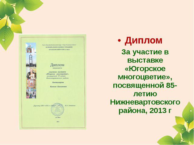 Диплом За участие в выставке «Югорское многоцветие», посвященной 85-летию Ни...