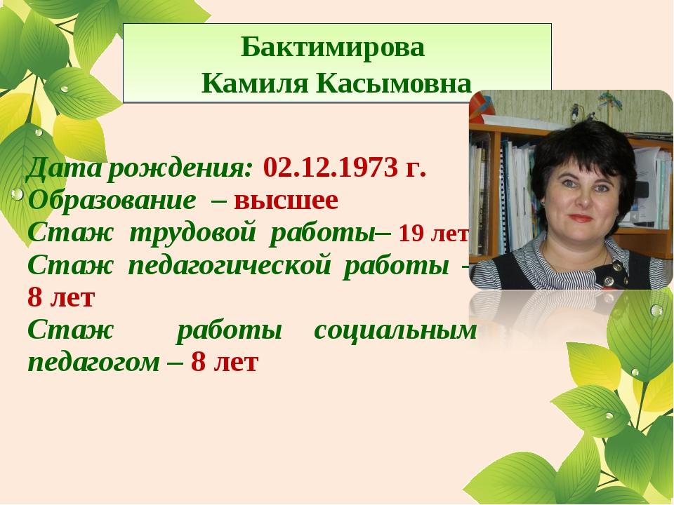 Бактимирова Камиля Касымовна Дата рождения: 02.12.1973 г. Образование – высше...