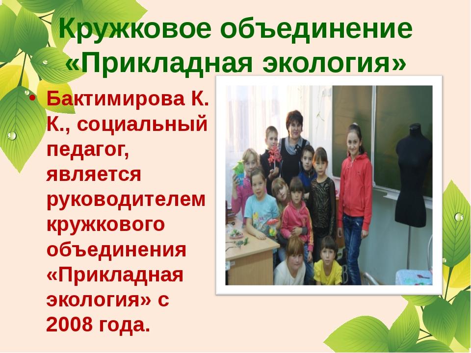 Кружковое объединение «Прикладная экология» Бактимирова К. К., социальный пед...