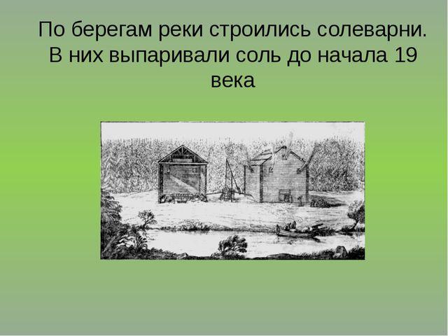 По берегам реки строились солеварни. В них выпаривали соль до начала 19 века
