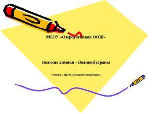 МБОУ «Озероучумская ООШ» Великие химики – Великой страны Учитнль:: Прутко Ва