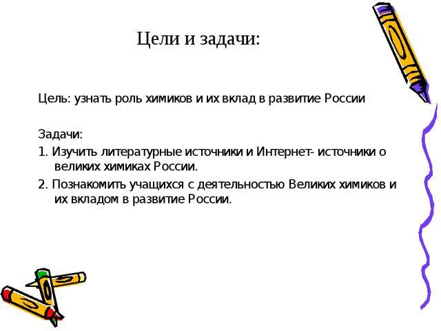 Цели и задачи: Цель: узнать роль химиков и их вклад в развитие России Задачи:...