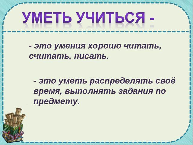 - это умения хорошо читать, считать, писать. - это уметь распределять своё вр...