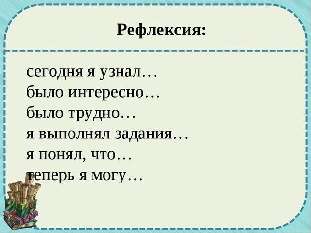 Рефлексия: сегодня я узнал… было интересно… было трудно… я выполнял задания…...