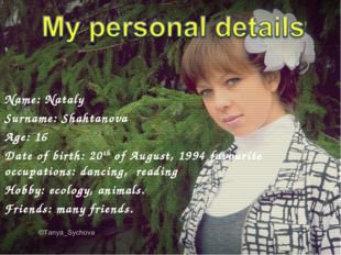 Name: Nataly Surname: Shahtanova Age: 16 Date of birth: 20th of August, 1994