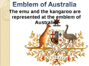 The emu and the kangaroo are represented at the emblem of Australia.