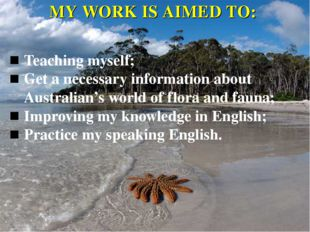 MY WORK IS AIMED TO: Teaching myself; Get a necessary information about Austr
