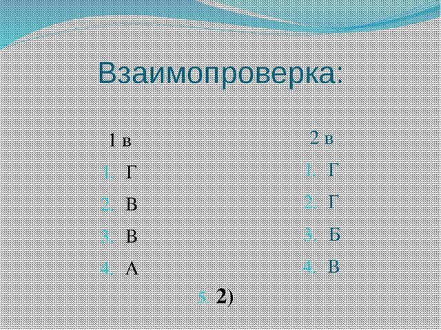 Взаимопроверка: 1 в Г В В А 2 в Г Г Б В 5. 2)