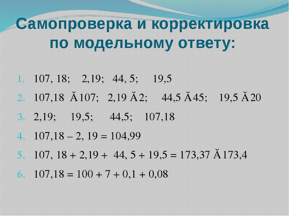 Самопроверка и корректировка по модельному ответу: 107, 18; 2,19; 44, 5; 19,5...