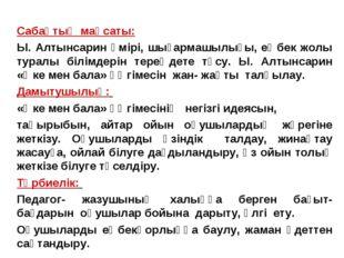 Сабақтың мақсаты: Ы. Алтынсарин өмірі, шығармашылығы, еңбек жолы туралы білім