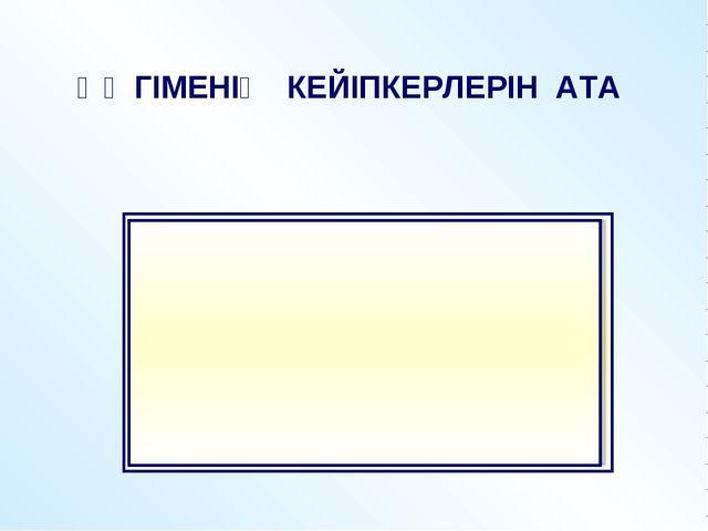 ӘҢГІМЕНІҢ КЕЙІПКЕРЛЕРІН АТА