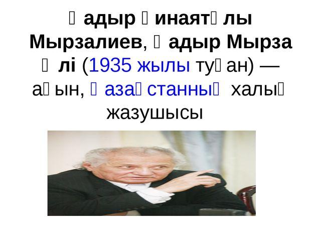 Қадыр Ғинаятұлы Мырзалиев,Қадыр Мырза Әлі(1935 жылытуған) — ақын,Қазақста...