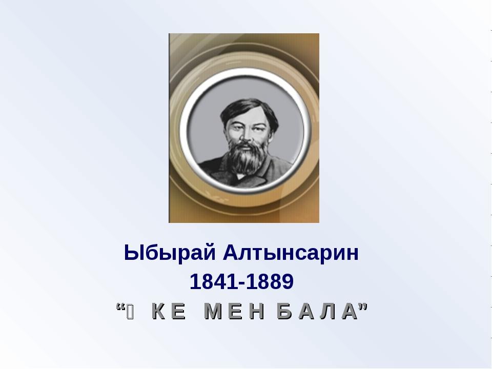"""Ыбырай Алтынсарин 1841-1889 """"Ә К Е М Е Н Б А Л А"""""""