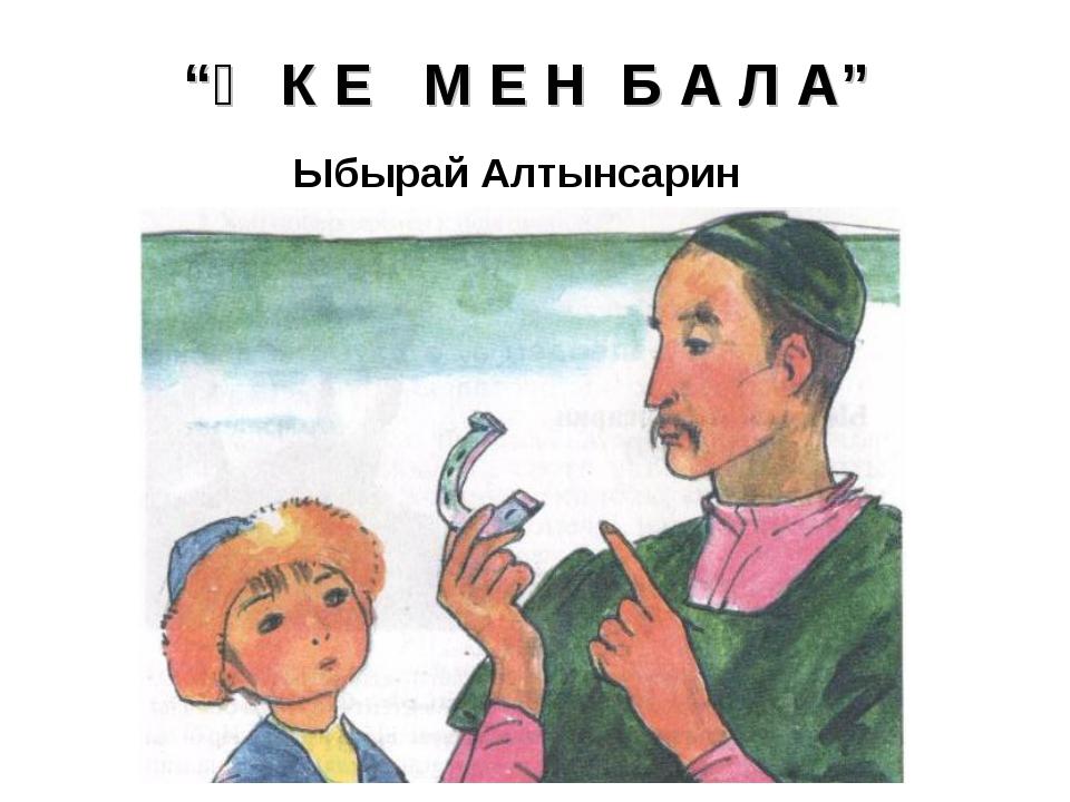 """""""Ә К Е М Е Н Б А Л А"""" Ыбырай Алтынсарин"""