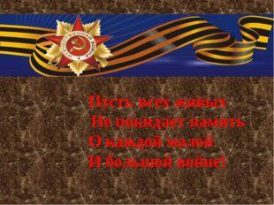 Пусть всех живых Не покидает память О каждой малой И большой войне!