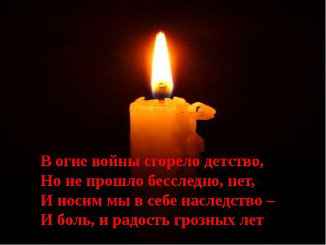 В огне войны сгорело детство, Но не прошло бесследно, нет, И носим мы в себе...