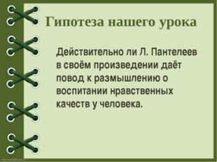 Гипотеза нашего урока Действительно ли Л. Пантелеев в своём произведении даёт