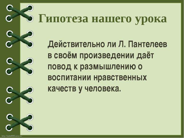 Гипотеза нашего урока Действительно ли Л. Пантелеев в своём произведении даёт...