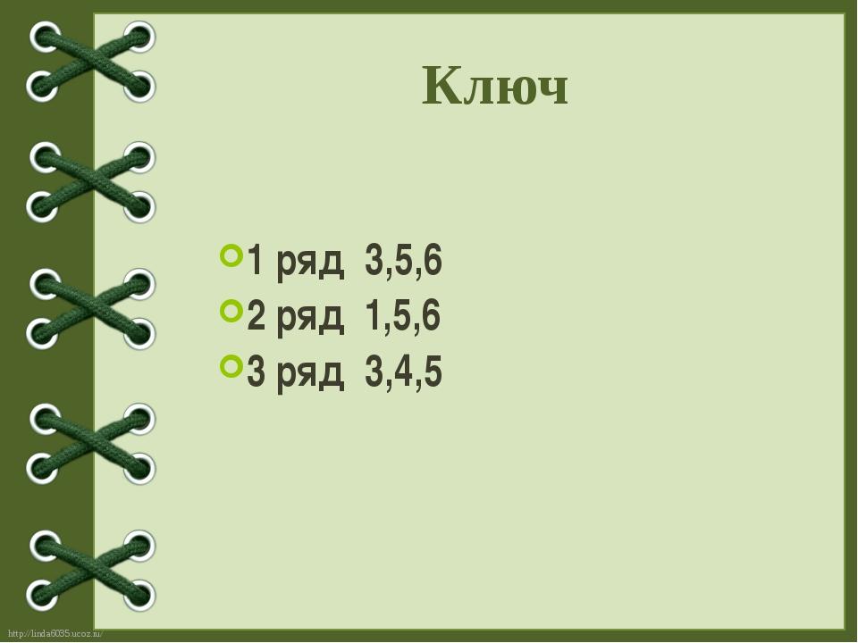 1 ряд 3,5,6 2 ряд 1,5,6 3 ряд 3,4,5 Ключ http://linda6035.ucoz.ru/