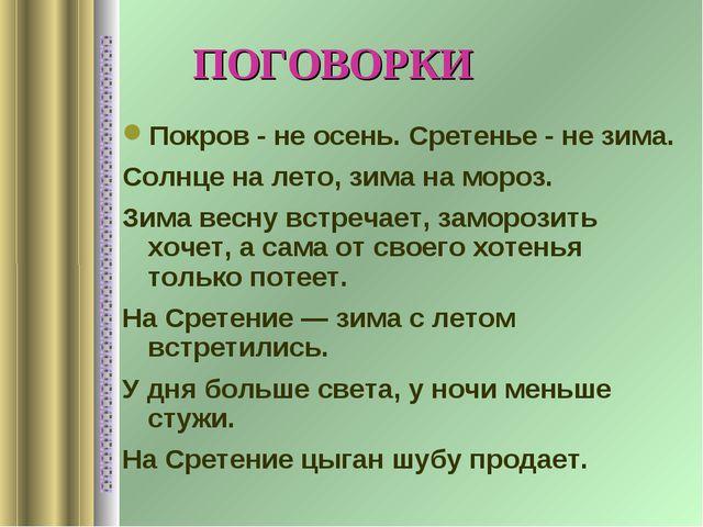ПОГОВОРКИ Покров - не осень. Сретенье - не зима. Солнце на лето, зима на мор...