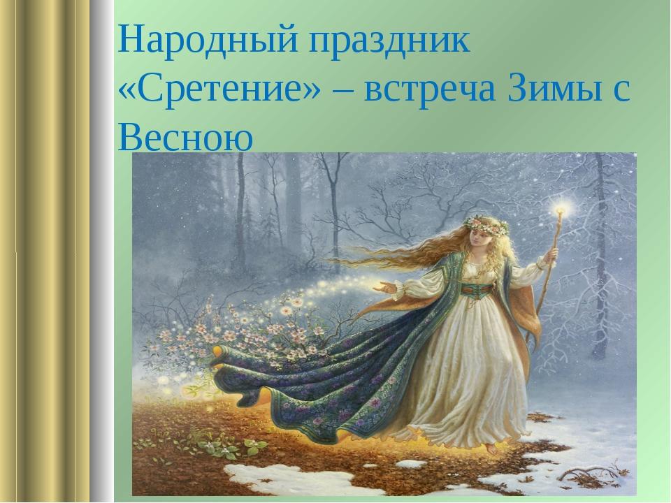 Народный праздник «Сретение» – встреча Зимы с Весною