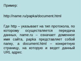 Пример: http://name.ru/papka/document.html Где http – указывает на тип проток