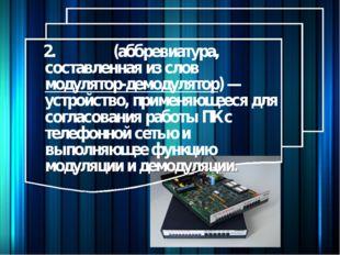 2.Моде́м (аббревиатура, составленная из слов модулятор-демодулятор) — устрой