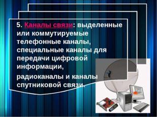 5. Каналы связи: выделенные или коммутируемые телефонные каналы, специальные