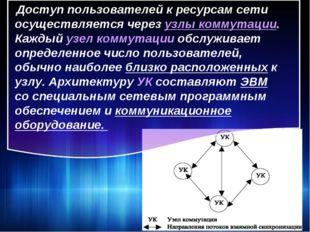 Доступ пользователей к ресурсам сети осуществляется через узлы коммутации. К