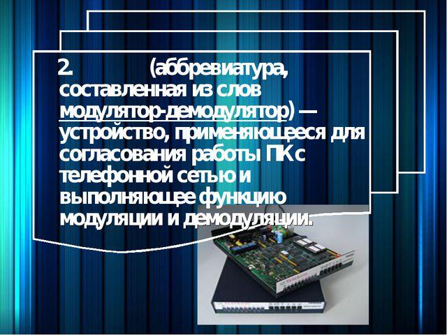 2.Моде́м (аббревиатура, составленная из слов модулятор-демодулятор) — устрой...