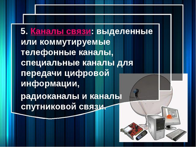 5. Каналы связи: выделенные или коммутируемые телефонные каналы, специальные...
