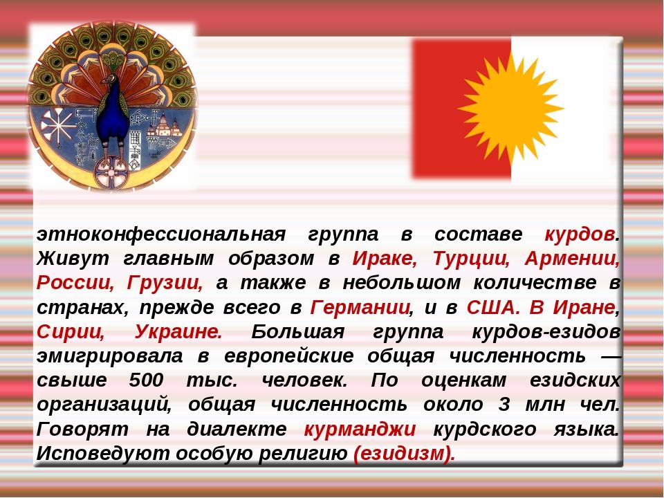 Ези́ды (йезиды, язиды; — Êzidî, Êzîdî, Эзиди, Аздани) — этноконфессиональная...