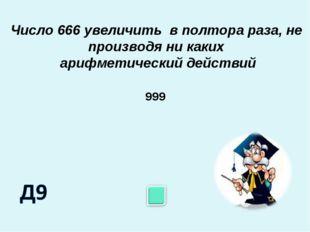 Число 666 увеличить в полтора раза, не производя ни каких арифметический дейс