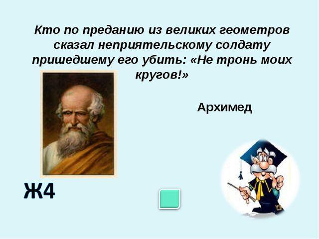 Архимед Кто по преданию из великих геометров сказал неприятельскому солдату п...