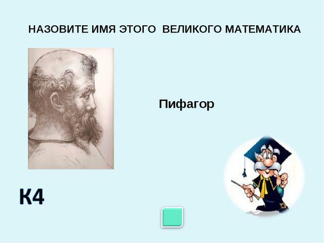 Пифагор НАЗОВИТЕ ИМЯ ЭТОГО ВЕЛИКОГО МАТЕМАТИКА