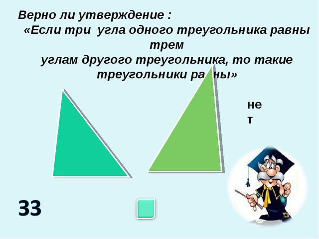 Верно ли утверждение : «Если три угла одного треугольника равны трем углам др...