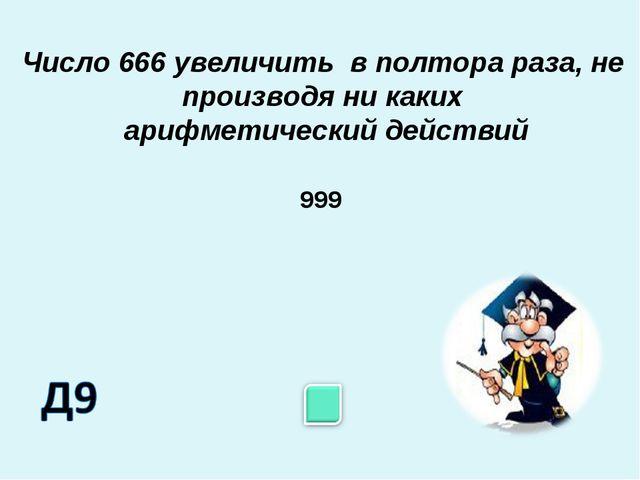 Число 666 увеличить в полтора раза, не производя ни каких арифметический дейс...