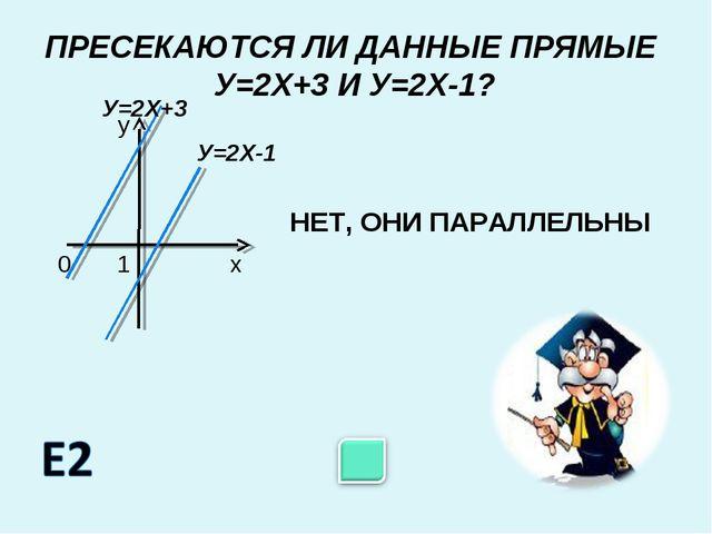 ПРЕСЕКАЮТСЯ ЛИ ДАННЫЕ ПРЯМЫЕ У=2Х+3 И У=2Х-1? НЕТ, ОНИ ПАРАЛЛЕЛЬНЫ 0 1 х у У=...