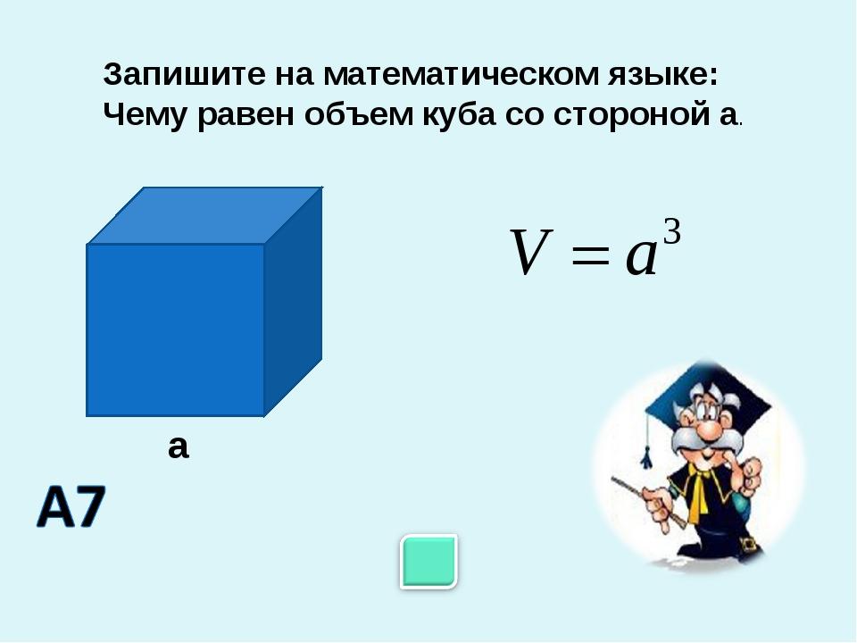 Запишите на математическом языке: Чему равен объем куба со стороной а. а