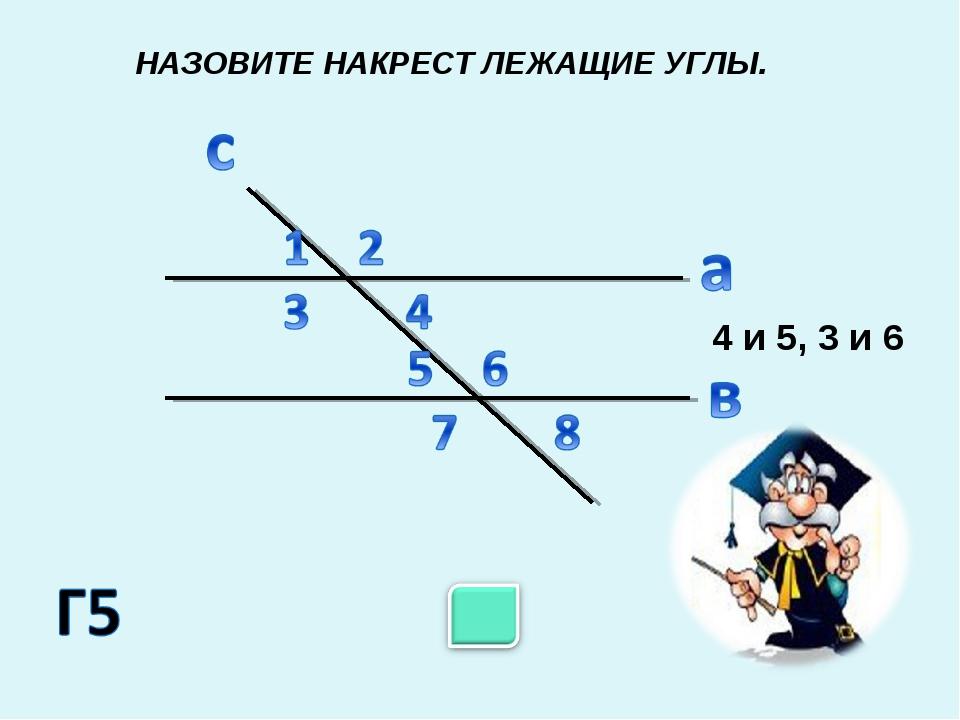 НАЗОВИТЕ НАКРЕСТ ЛЕЖАЩИЕ УГЛЫ. 4 и 5, 3 и 6