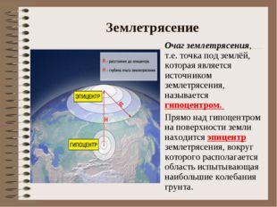Землетрясение Очаг землетрясения, т.е. точка под землёй, которая является ис