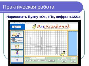 Практическая работа Нарисовать Букву «О», «П», цифры «1221»