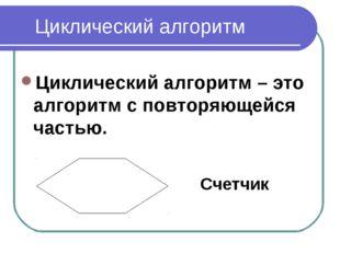 Циклический алгоритм Циклический алгоритм – это алгоритм с повторяющейся част