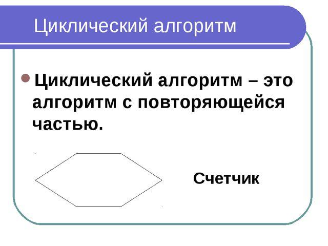 Циклический алгоритм Циклический алгоритм – это алгоритм с повторяющейся част...