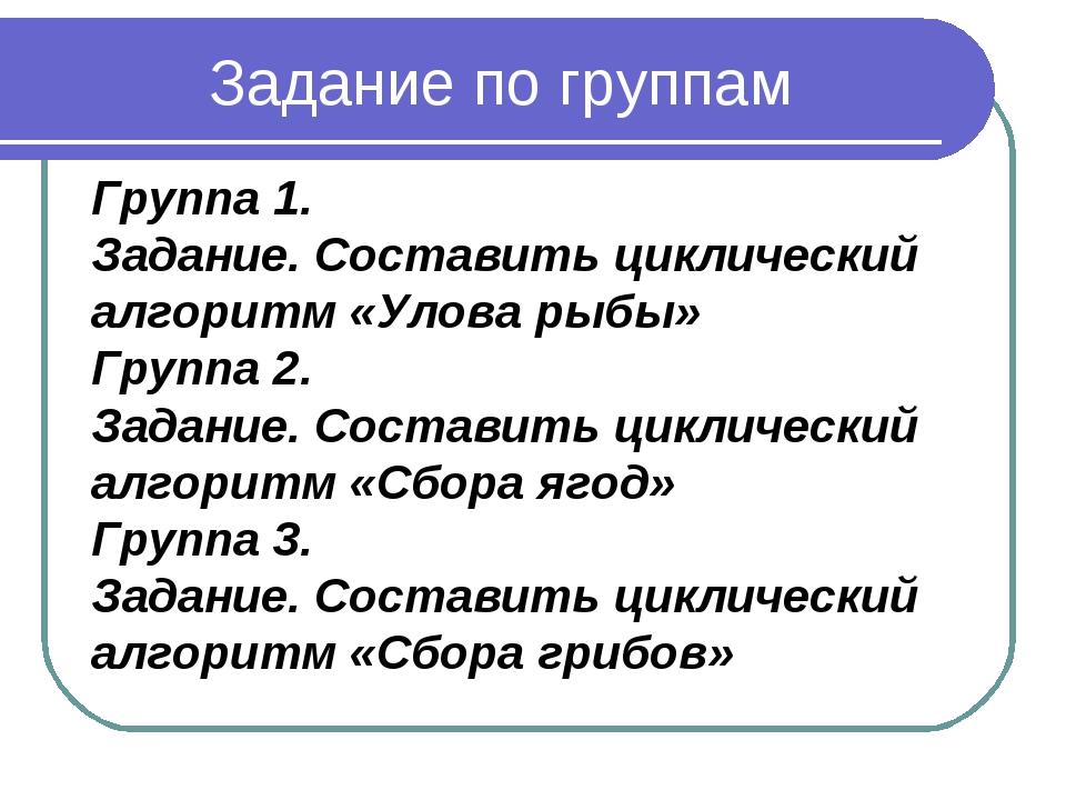 Задание по группам Группа 1. Задание. Составить циклический алгоритм «Улова р...