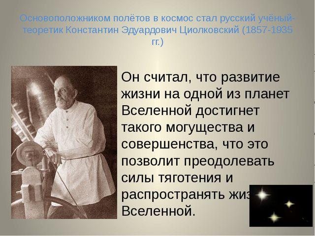Основоположником полётов в космос стал русский учёный-теоретик Константин Эду...