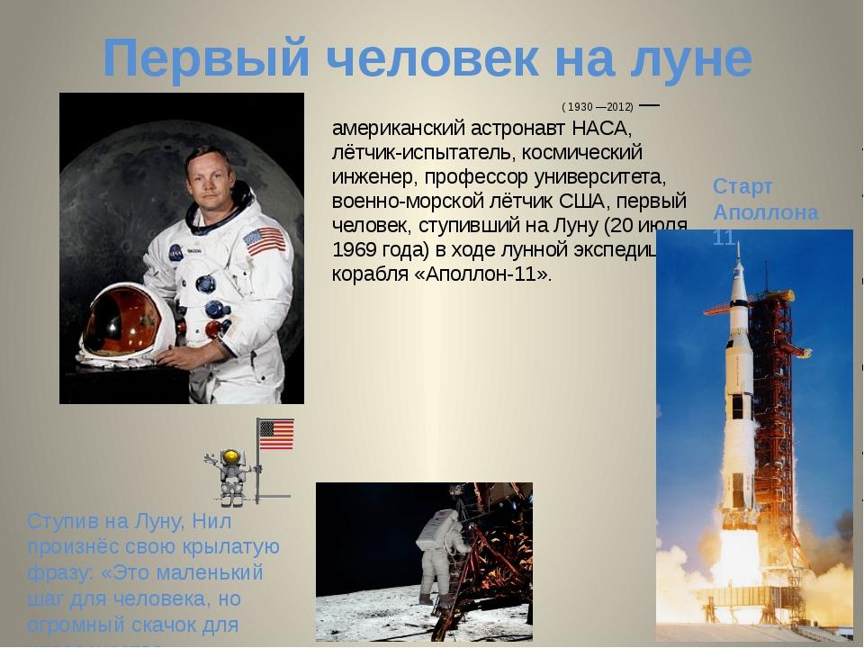 Первый человек на луне Нил О́лден А́рмстронг ( 1930 —2012) — американский аст...