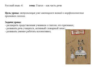 Русский язык -6 тема: Глагол – как часть речи Цель урока: актуализация уже им